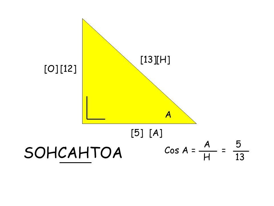 [13] A [12] [5] SOHCAHTOA [H] [O] [A] Cos A = A H = 5 13