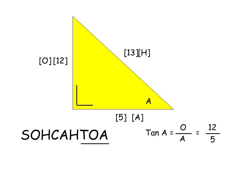 [13] A [12] [5] SOHCAHTOA [H] [O] [A] Tan A = O A = 12 5