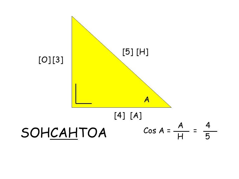 [5] A [3] [4] SOHCAHTOA [H] [O] [A] Cos A = A H = 4 5