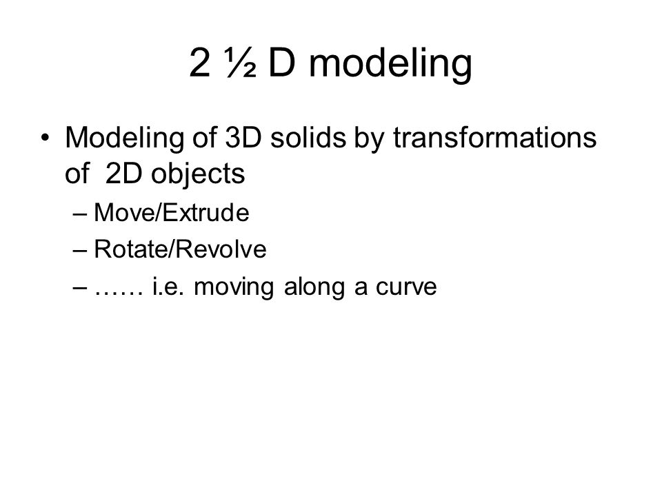 2 ½ D modeling Modeling of 3D solids by transformations of 2D objects –Move/Extrude –Rotate/Revolve –…… i.e.