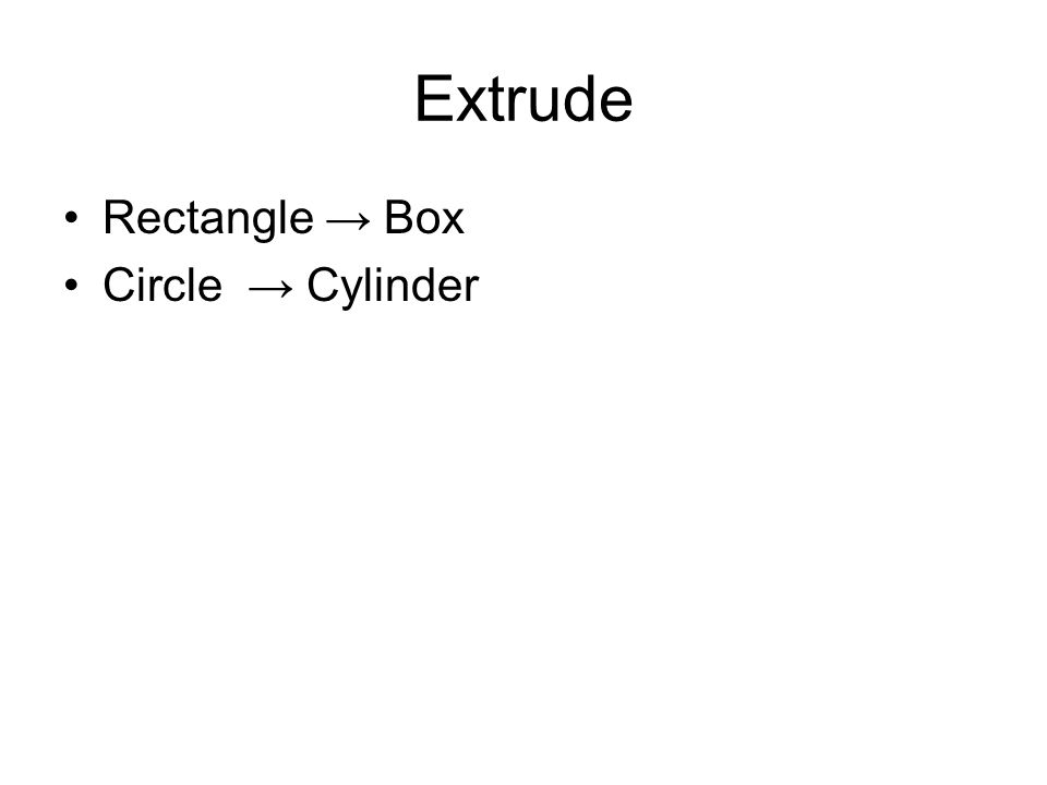 Extrude Rectangle → Box Circle → Cylinder
