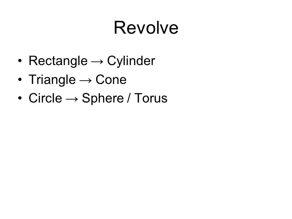 Revolve Rectangle → Cylinder Triangle → Cone Circle → Sphere / Torus