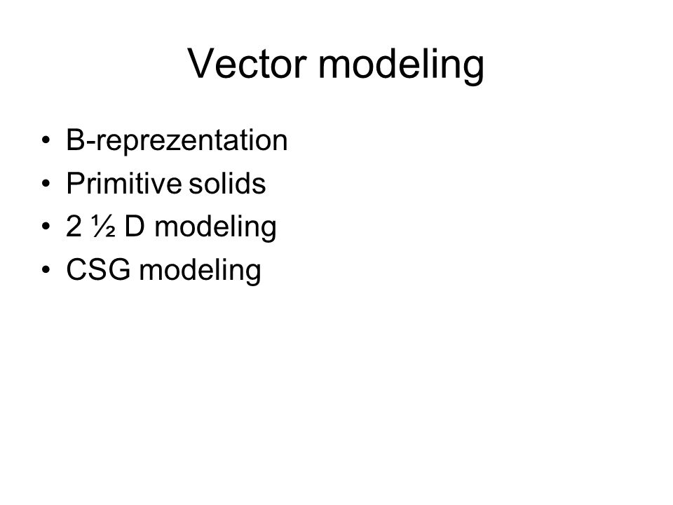 Vector modeling B-reprezentation Primitive solids 2 ½ D modeling CSG modeling