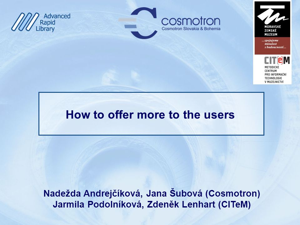 How to offer more to the users Nadežda Andrejčíková, Jana Šubová (Cosmotron) Jarmila Podolníková, Zdeněk Lenhart (CITeM)