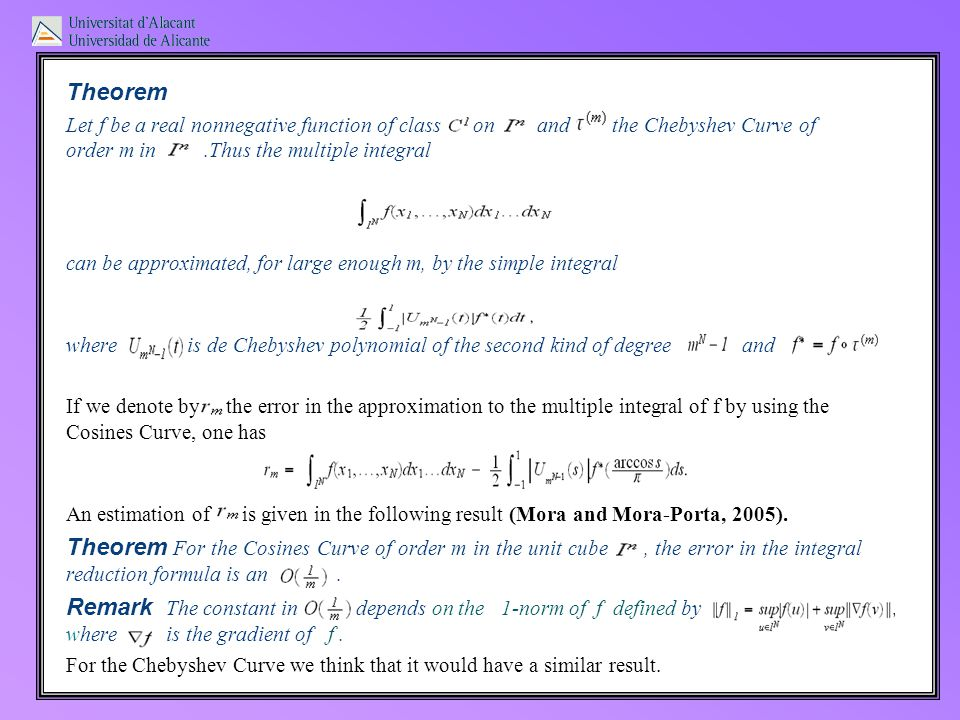 Theorem Let f be a real nonnegative function of class on and the Chebyshev Curve of order m in.Thus the multiple integral can be approximated, for large enough m, by the simple integral where is de Chebyshev polynomial of the second kind of degree and If we denote by the error in the approximation to the multiple integral of f by using the Cosines Curve, one has An estimation of is given in the following result (Mora and Mora-Porta, 2005).