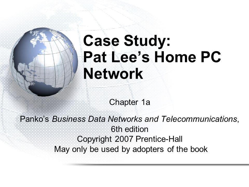 Case Study: Pat Lee's Home PC Network Chapter 1a Panko's Business Data Networks and Telecommunications, 6th edition Copyright 2007 Prentice-Hall May only be used by adopters of the book