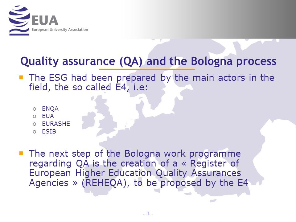 …3… Quality assurance (QA) and the Bologna process The ESG had been prepared by the main actors in the field, the so called E4, i.e: oENQA oEUA oEURASHE oESIB The next step of the Bologna work programme regarding QA is the creation of a « Register of European Higher Education Quality Assurances Agencies » (REHEQA), to be proposed by the E4