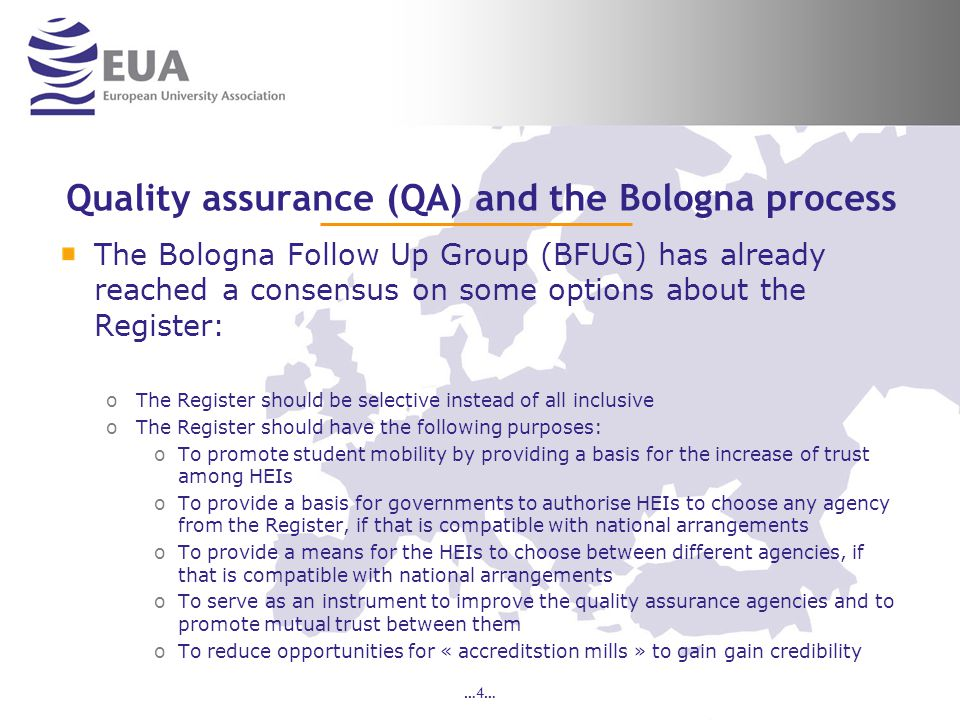 …4… Quality assurance (QA) and the Bologna process The Bologna Follow Up Group (BFUG) has already reached a consensus on some options about the Register: oThe Register should be selective instead of all inclusive oThe Register should have the following purposes: oTo promote student mobility by providing a basis for the increase of trust among HEIs oTo provide a basis for governments to authorise HEIs to choose any agency from the Register, if that is compatible with national arrangements oTo provide a means for the HEIs to choose between different agencies, if that is compatible with national arrangements oTo serve as an instrument to improve the quality assurance agencies and to promote mutual trust between them oTo reduce opportunities for « accreditstion mills » to gain gain credibility