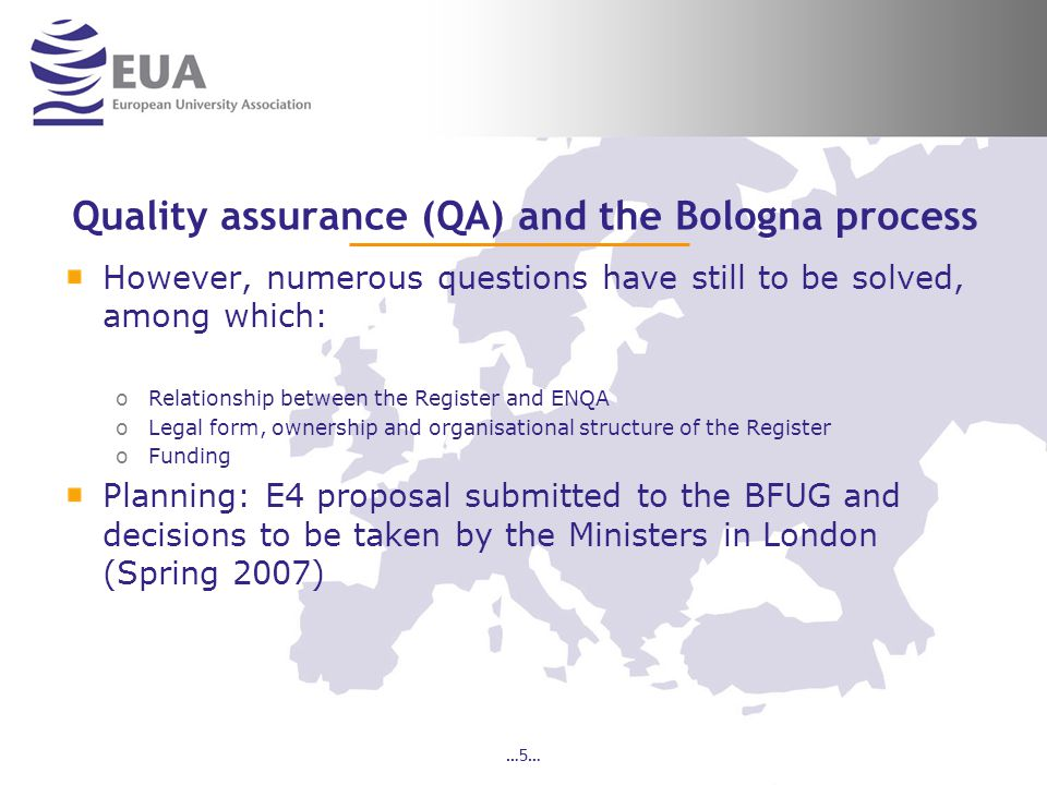 …5… Quality assurance (QA) and the Bologna process However, numerous questions have still to be solved, among which: oRelationship between the Registe