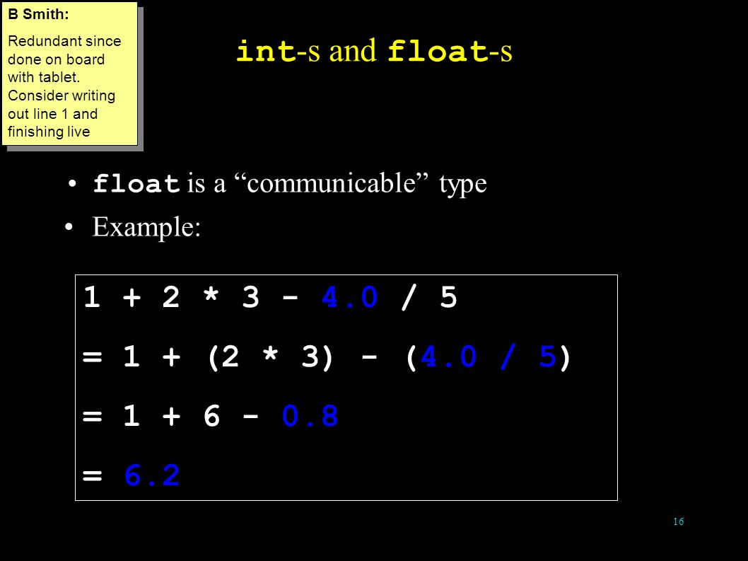 16 int -s and float -s float is a communicable type Example: 1 + 2 * 3 - 4.0 / 5 = 1 + (2 * 3) - (4.0 / 5) = 1 + 6 - 0.8 = 6.2 B Smith: Redundant since done on board with tablet.