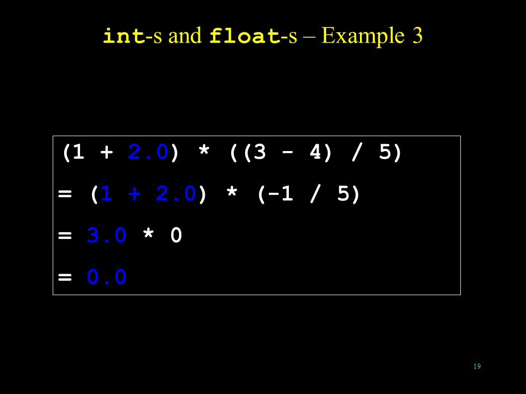 19 int -s and float -s – Example 3 (1 + 2.0) * ((3 - 4) / 5) = (1 + 2.0) * (-1 / 5) = 3.0 * 0 = 0.0