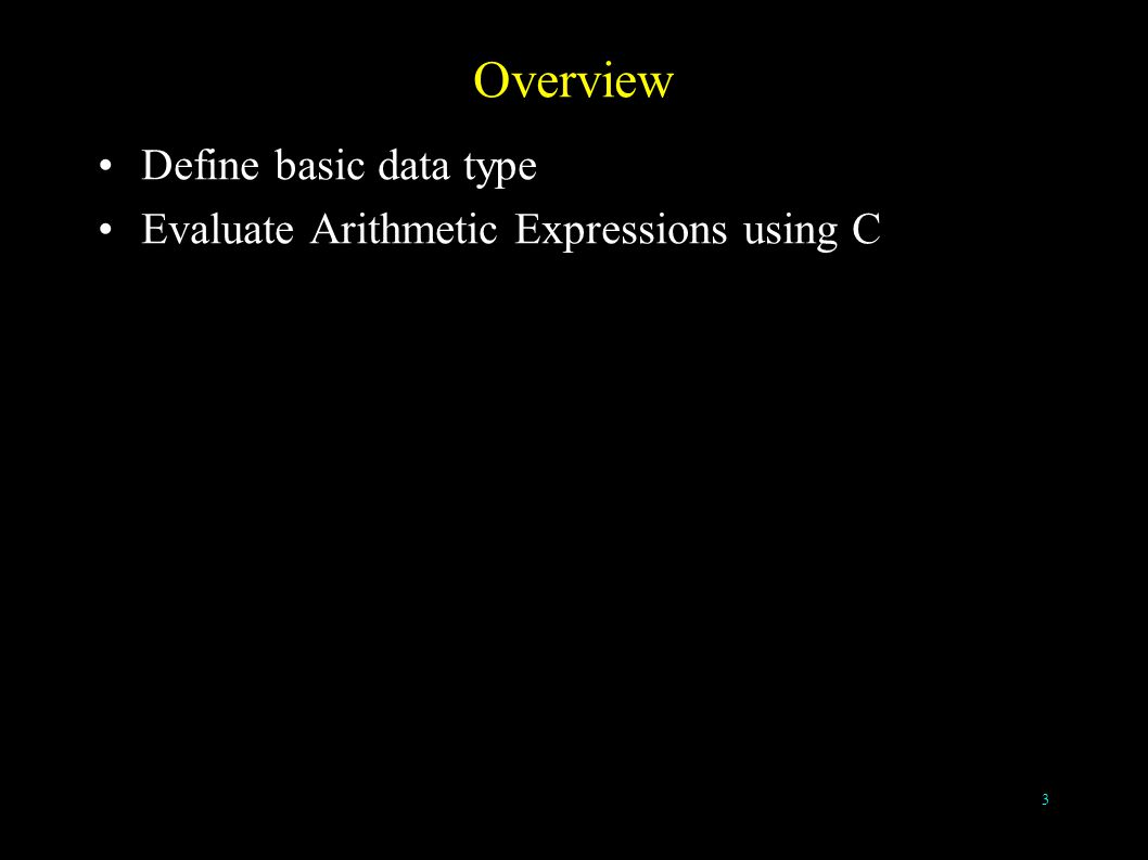3 Overview Define basic data type Evaluate Arithmetic Expressions using C
