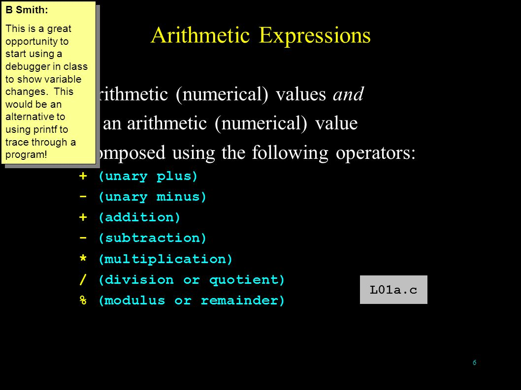 6 Arithmetic Expressions take arithmetic (numerical) values and return an arithmetic (numerical) value Are composed using the following operators: + (unary plus) - (unary minus) + (addition) - (subtraction) * (multiplication) / (division or quotient) % (modulus or remainder) L01a.c B Smith: This is a great opportunity to start using a debugger in class to show variable changes.
