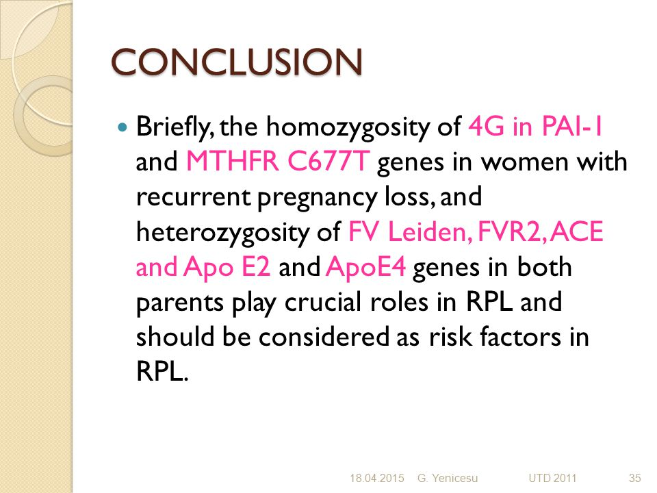 CONCLUSION Briefly, the homozygosity of 4G in PAI-1 and MTHFR C677T genes in women with recurrent pregnancy loss, and heterozygosity of FV Leiden, FVR
