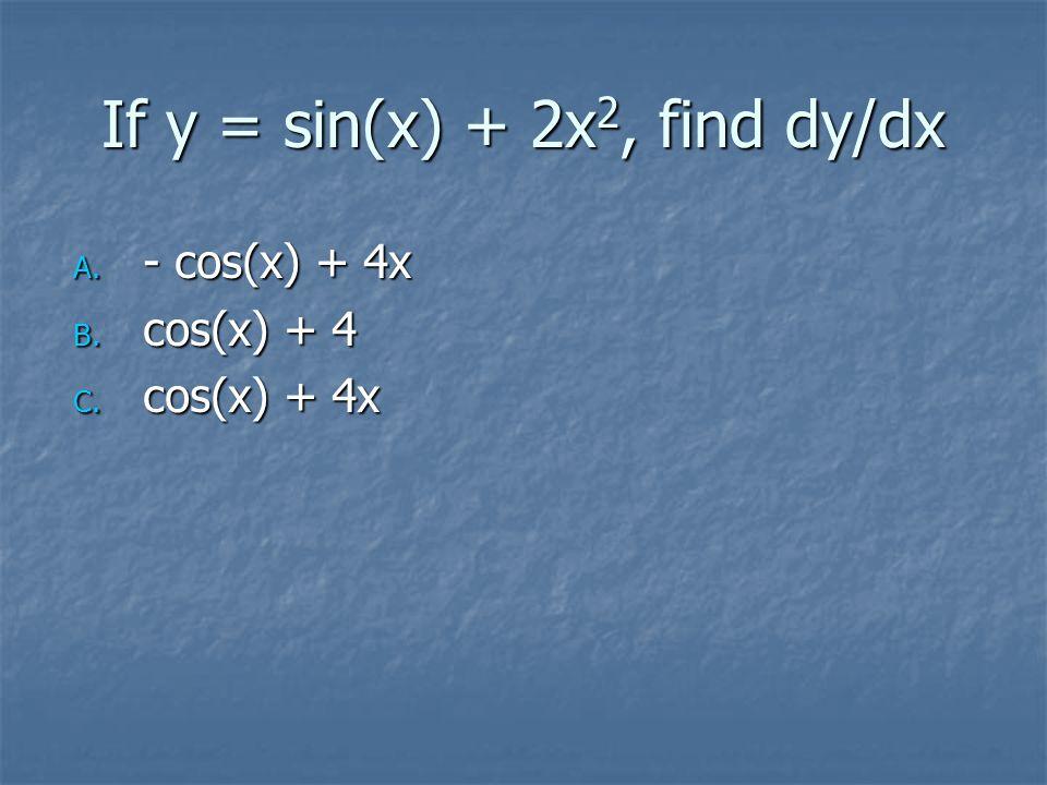 If y = sin(x) + 2x 2, find dy/dx A. - cos(x) + 4x B. cos(x) + 4 C. cos(x) + 4x