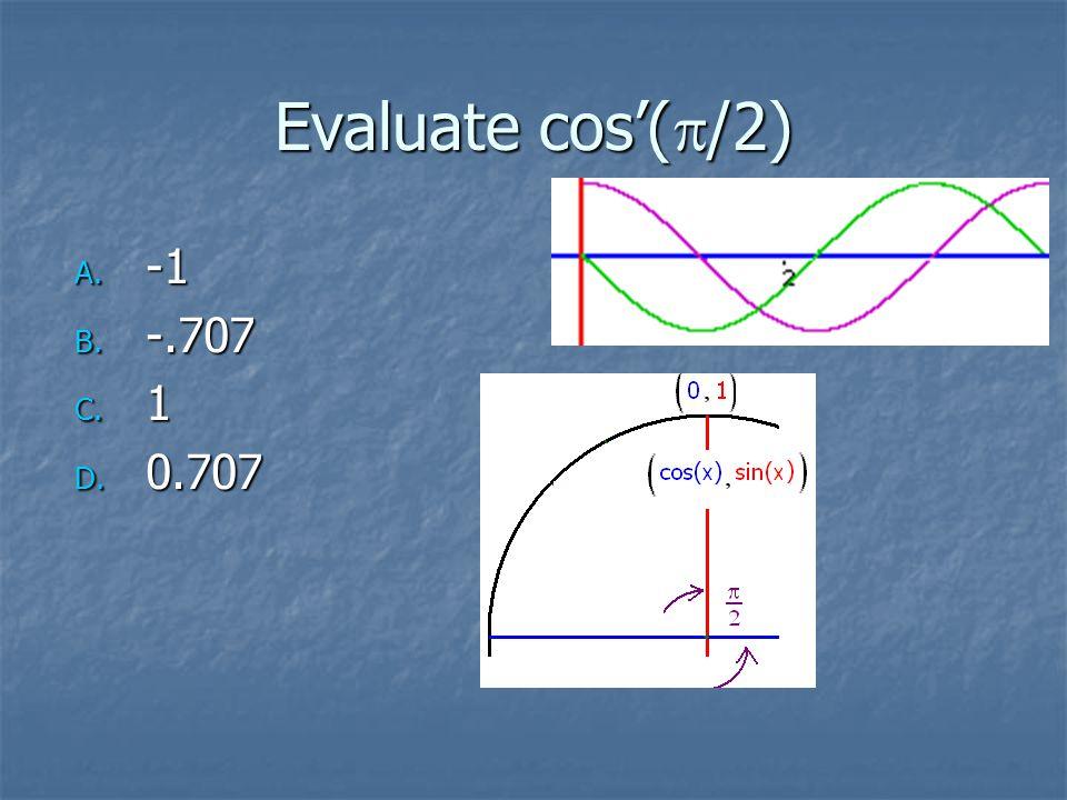 Evaluate cos'(  /2) A. -1 B. -.707 C. 1 D. 0.707
