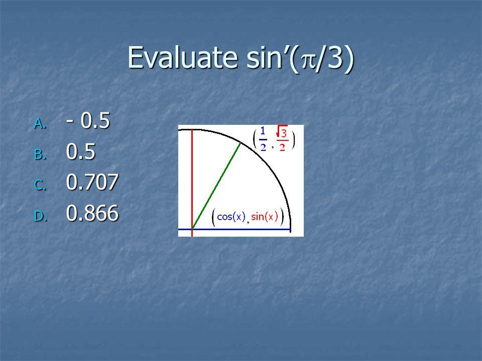 Evaluate sin'(  /3) A. - 0.5 B. 0.5 C. 0.707 D. 0.866