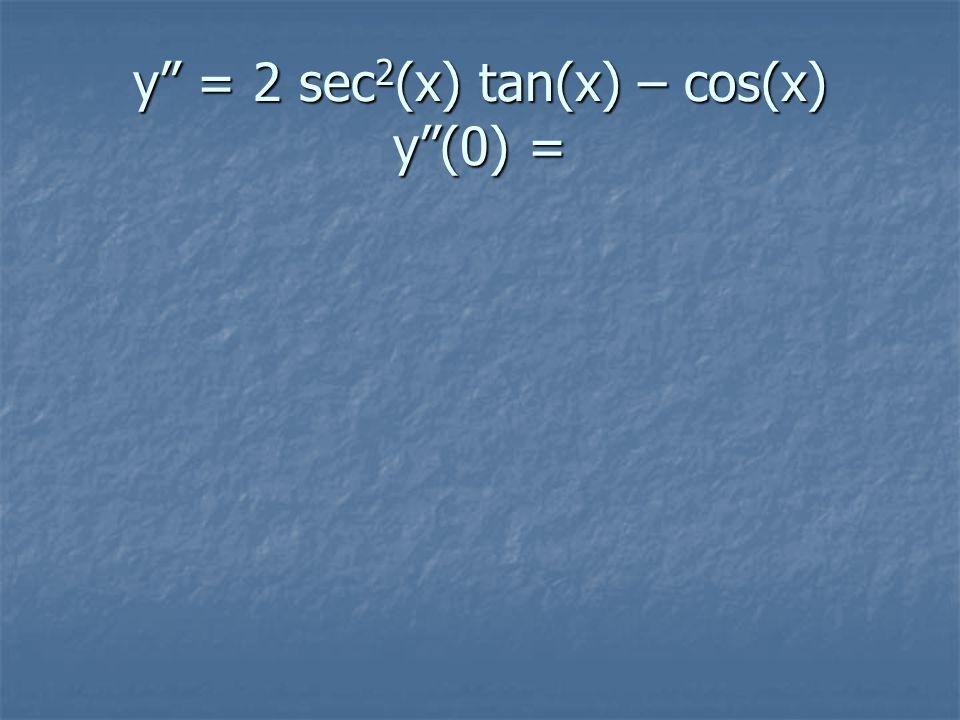 y = 2 sec 2 (x) tan(x) – cos(x) y (0) =