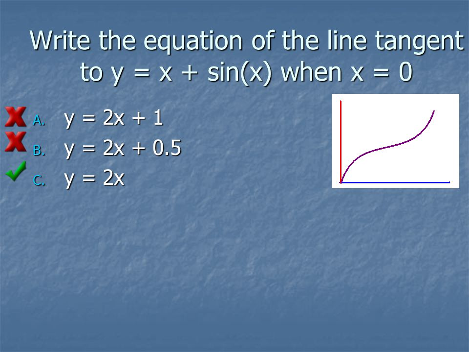 Write the equation of the line tangent to y = x + sin(x) when x = 0 A.