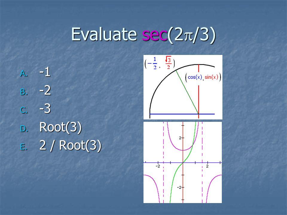 Evaluate sec(2  /3) A. -1 B. -2 C. -3 D. Root(3) E. 2 / Root(3)