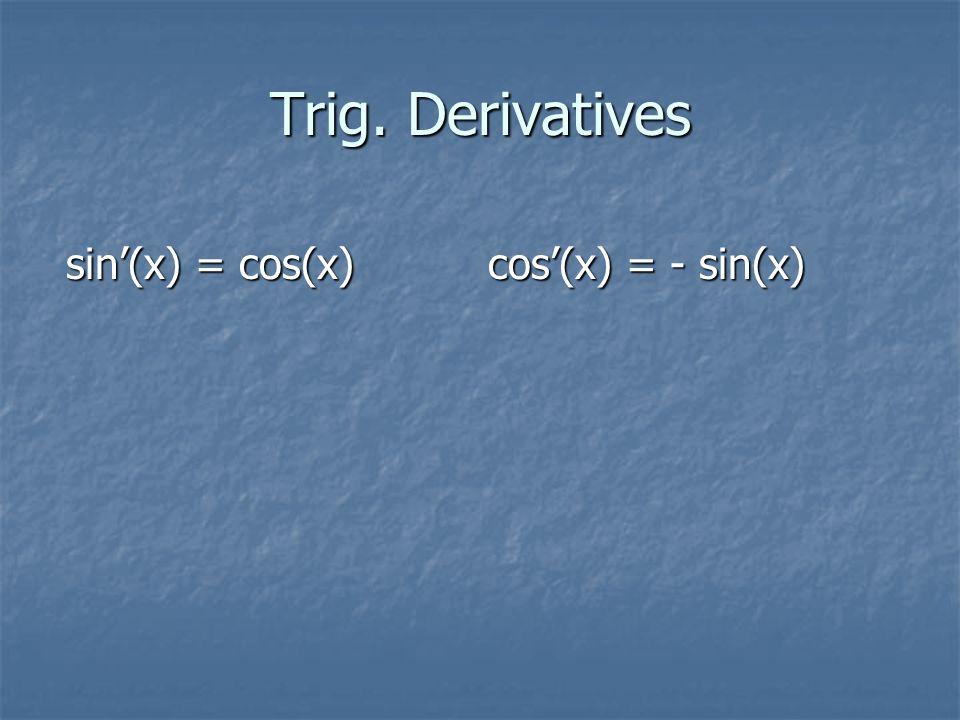 Trig. Derivatives sin'(x) = cos(x) cos'(x) = - sin(x)