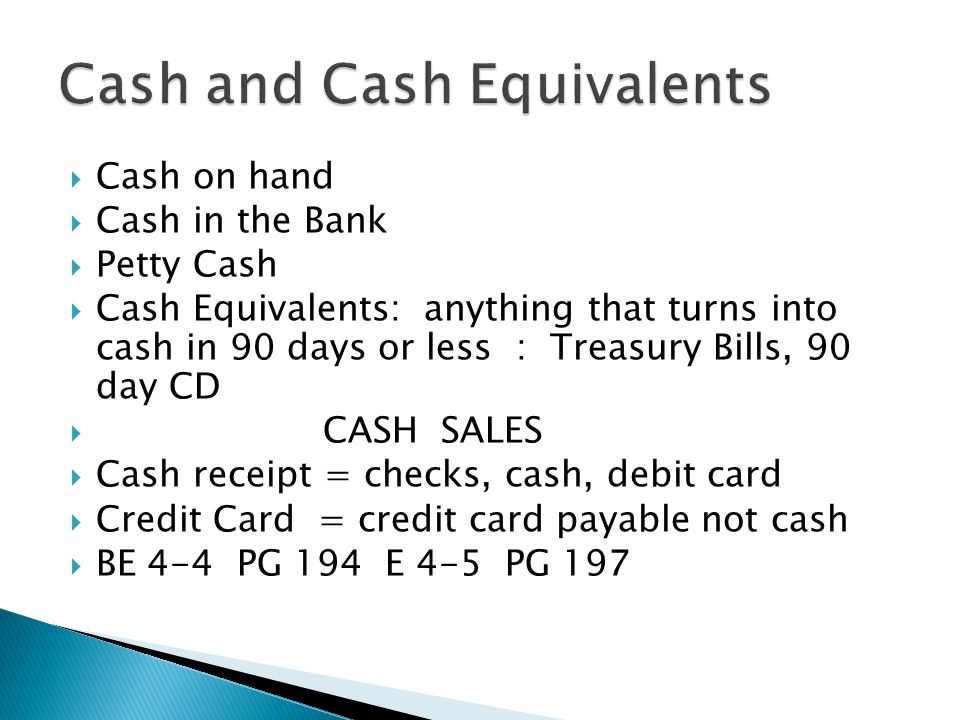  Cash on hand  Cash in the Bank  Petty Cash  Cash Equivalents: anything that turns into cash in 90 days or less : Treasury Bills, 90 day CD  CASH SALES  Cash receipt = checks, cash, debit card  Credit Card = credit card payable not cash  BE 4-4 PG 194 E 4-5 PG 197