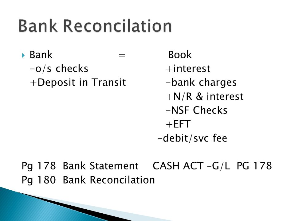  Bank = Book -o/s checks+interest +Deposit in Transit-bank charges +N/R & interest -NSF Checks +EFT -debit/svc fee Pg 178 Bank Statement CASH ACT –G/L PG 178 Pg 180 Bank Reconcilation