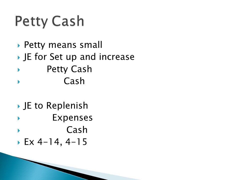  Petty means small  JE for Set up and increase  Petty Cash  Cash  JE to Replenish  Expenses  Cash  Ex 4-14, 4-15