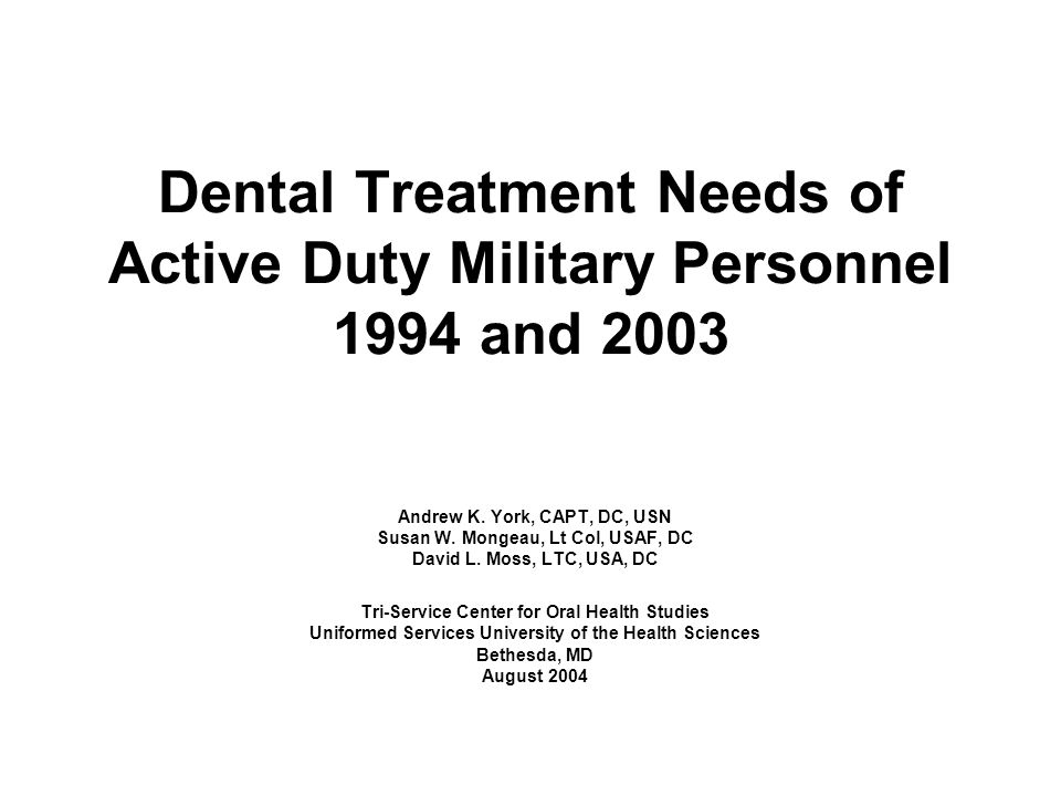 Dental Treatment Needs of Active Duty Military Personnel 1994 and 2003 Andrew K. York, CAPT, DC, USN Susan W. Mongeau, Lt Col, USAF, DC David L. Moss,