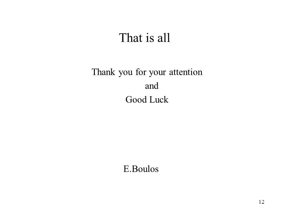 12 That is all Thank you for your attention and Good Luck E.Boulos