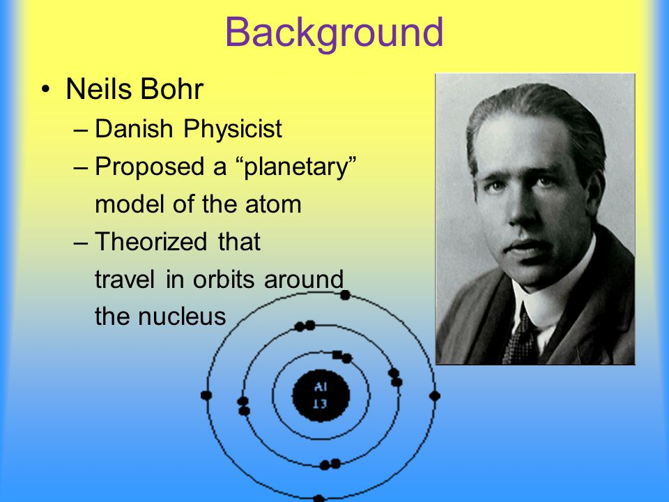Background Neils Bohr –Danish Physicist –Proposed a planetary model of the atom –Theorized that travel in orbits around the nucleus