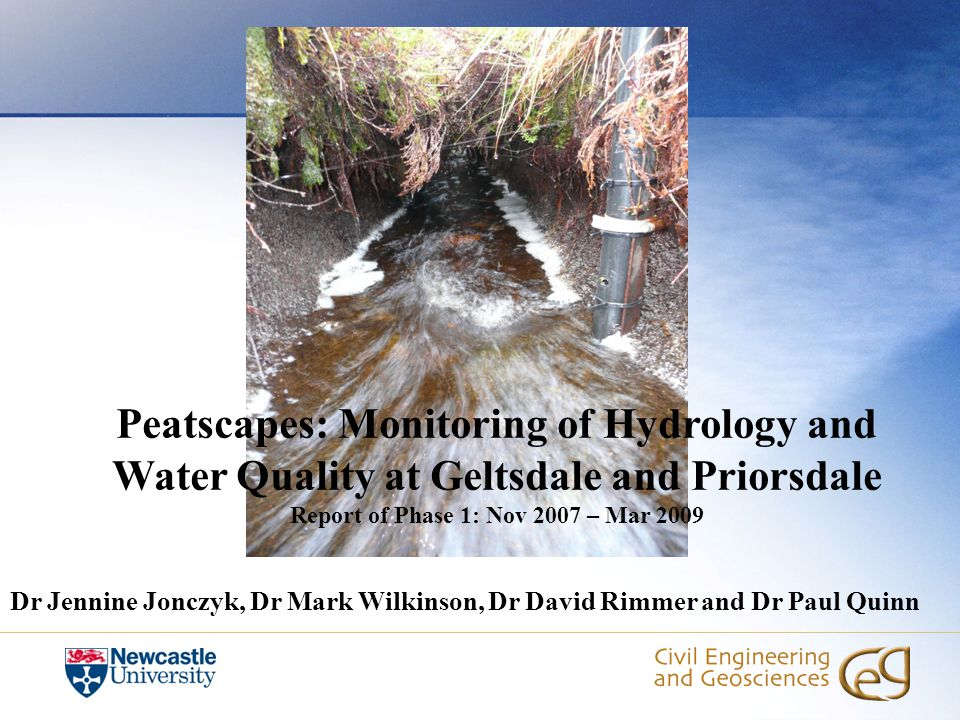 Peatscapes: Monitoring of Hydrology and Water Quality at Geltsdale and Priorsdale Report of Phase 1: Nov 2007 – Mar 2009 Dr Jennine Jonczyk, Dr Mark Wilkinson, Dr David Rimmer and Dr Paul Quinn