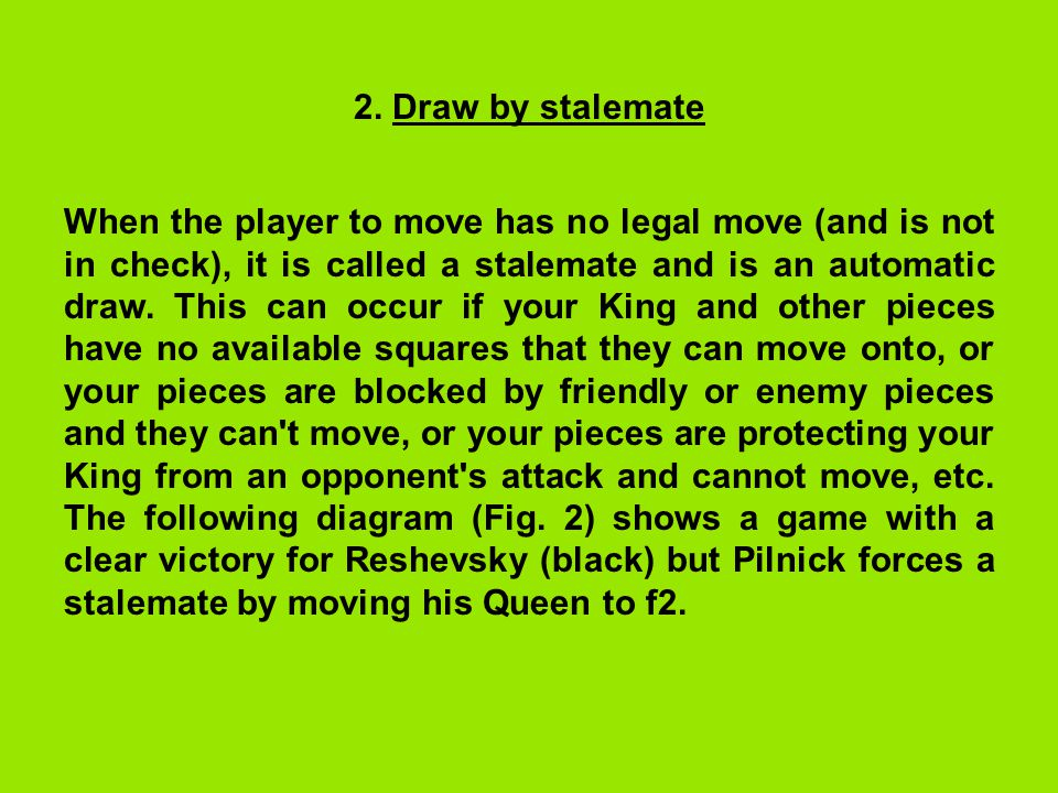 2. Draw by stalemate When the player to move has no legal move (and is not in check), it is called a stalemate and is an automatic draw. This can occu