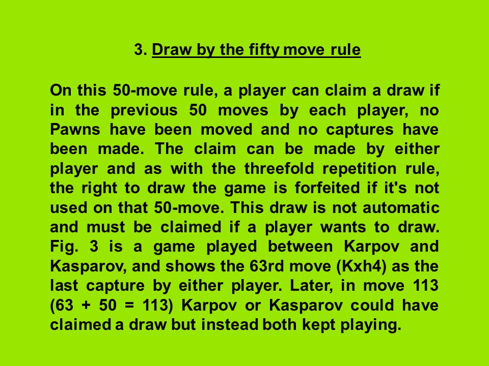 3. Draw by the fifty move rule On this 50-move rule, a player can claim a draw if in the previous 50 moves by each player, no Pawns have been moved an