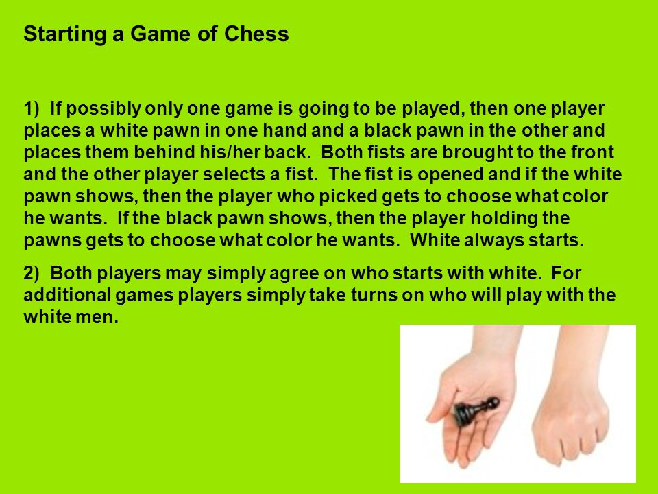 Starting a Game of Chess 1) If possibly only one game is going to be played, then one player places a white pawn in one hand and a black pawn in the other and places them behind his/her back.
