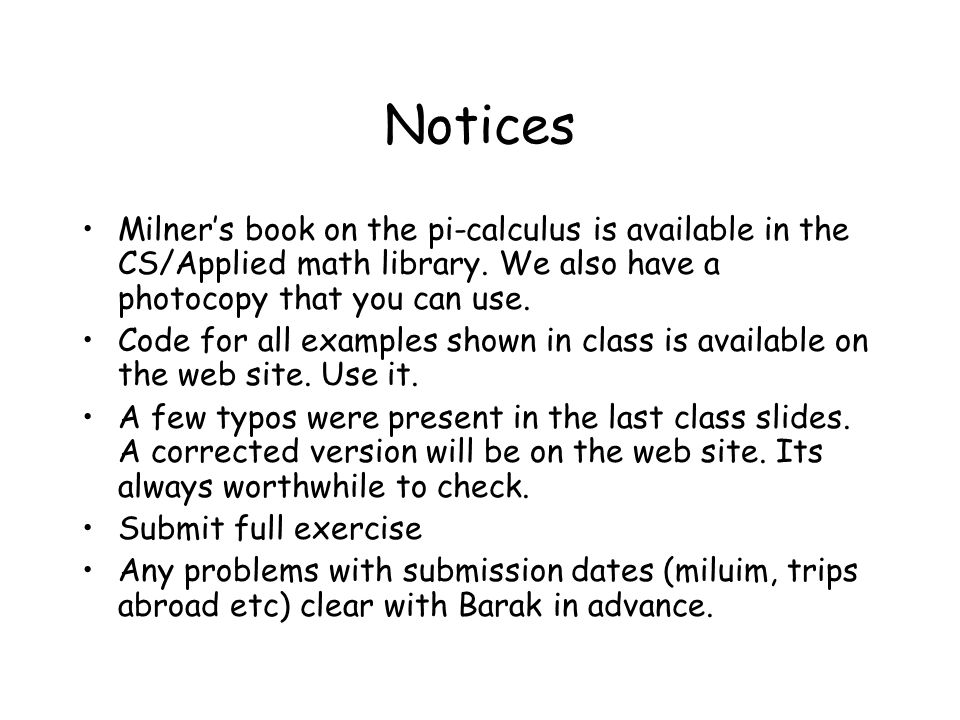 Notices Milner's book on the pi-calculus is available in the CS/Applied math library. We also have a photocopy that you can use. Code for all examples