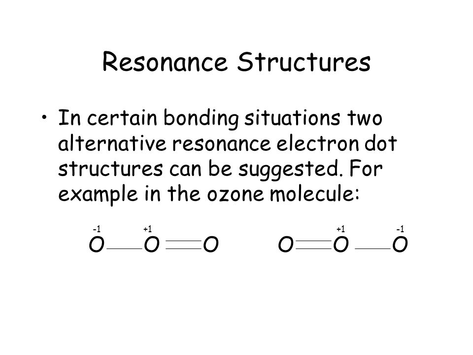 Resonance Structures In certain bonding situations two alternative resonance electron dot structures can be suggested.