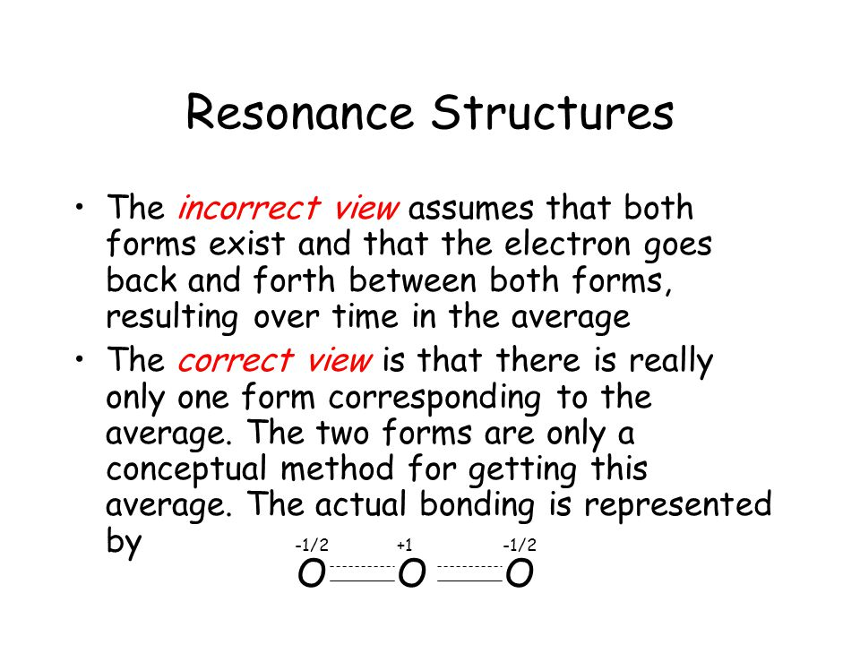Resonance Structures The incorrect view assumes that both forms exist and that the electron goes back and forth between both forms, resulting over time in the average The correct view is that there is really only one form corresponding to the average.