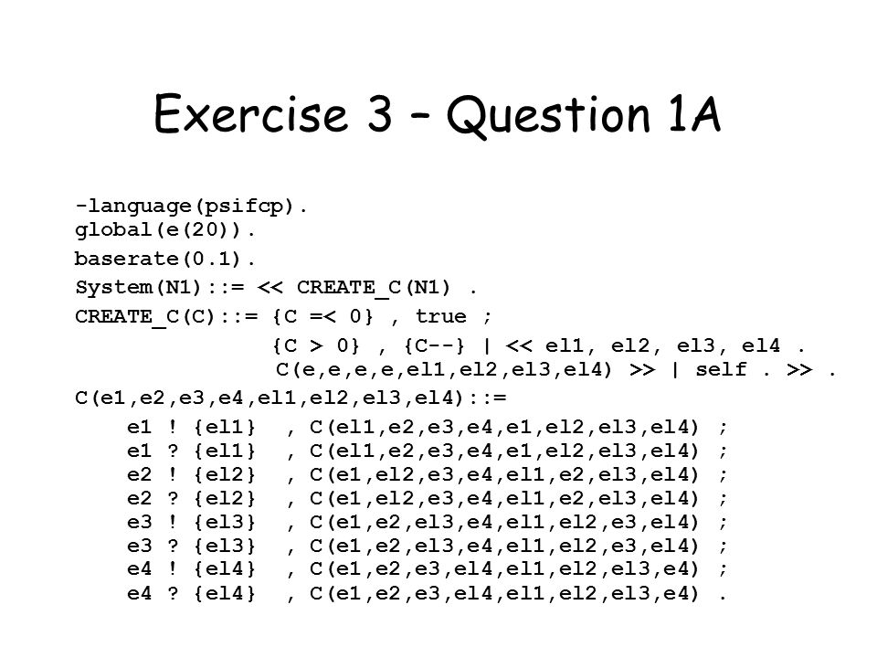 Exercise 3 – Question 1A -language(psifcp). global(e(20)). baserate(0.1). System(N1)::= << CREATE_C(N1). CREATE_C(C)::= {C =< 0}, true ; {C > 0}, {C--