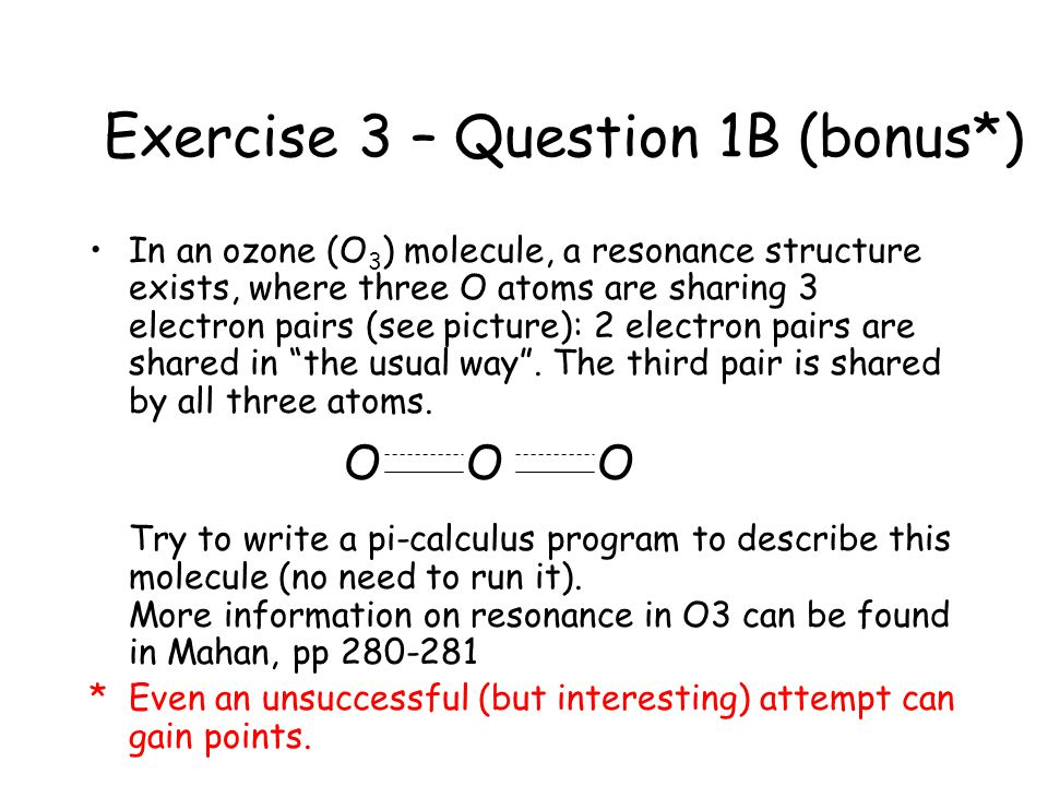Exercise 3 – Question 1B (bonus*) In an ozone (O 3 ) molecule, a resonance structure exists, where three O atoms are sharing 3 electron pairs (see pic