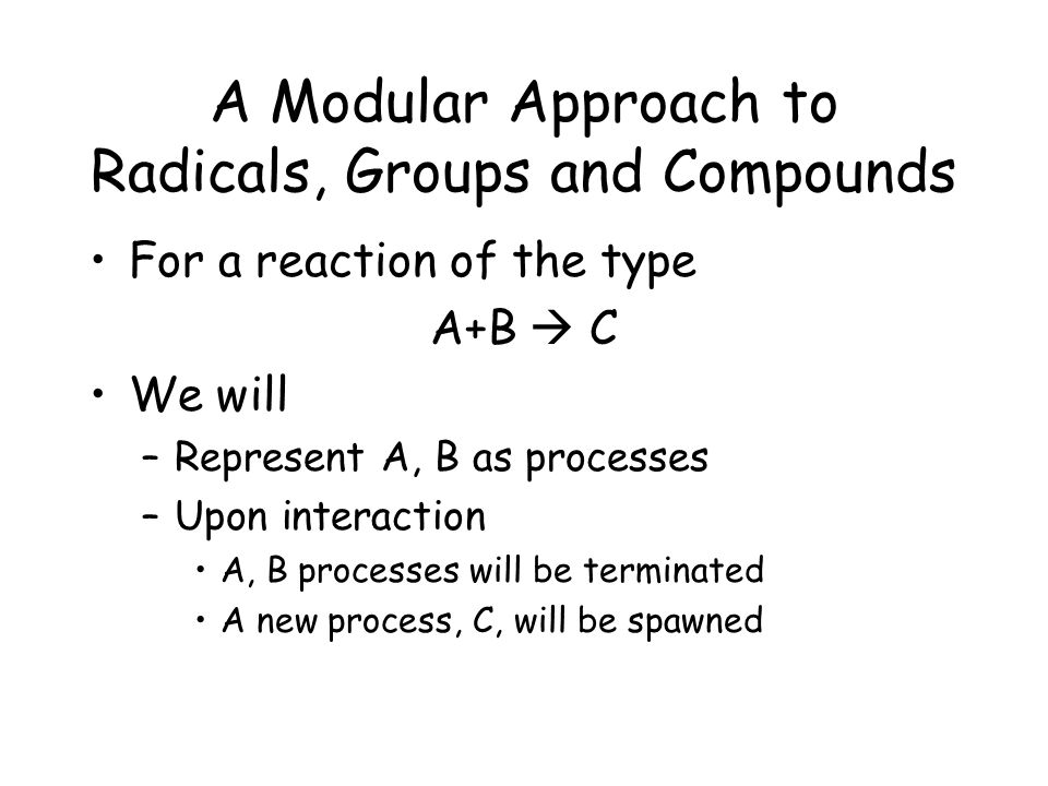A Modular Approach to Radicals, Groups and Compounds For a reaction of the type A+B  C We will –Represent A, B as processes –Upon interaction A, B processes will be terminated A new process, C, will be spawned