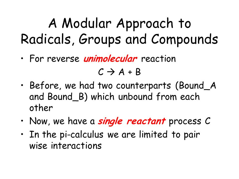 A Modular Approach to Radicals, Groups and Compounds For reverse unimolecular reaction C  A + B Before, we had two counterparts (Bound_A and Bound_B) which unbound from each other Now, we have a single reactant process C In the pi-calculus we are limited to pair wise interactions