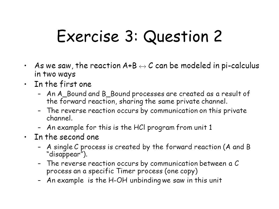 Exercise 3: Question 2 As we saw, the reaction A+B  C can be modeled in pi-calculus in two ways In the first one –An A_Bound and B_Bound processes are created as a result of the forward reaction, sharing the same private channel.