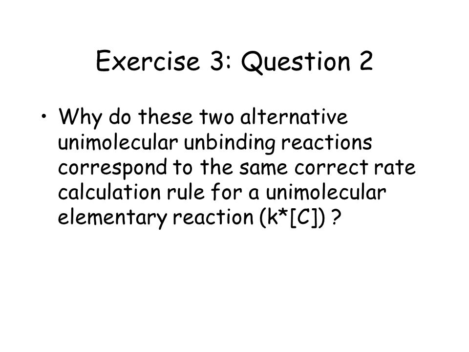 Exercise 3: Question 2 Why do these two alternative unimolecular unbinding reactions correspond to the same correct rate calculation rule for a unimolecular elementary reaction (k*[C]) ?