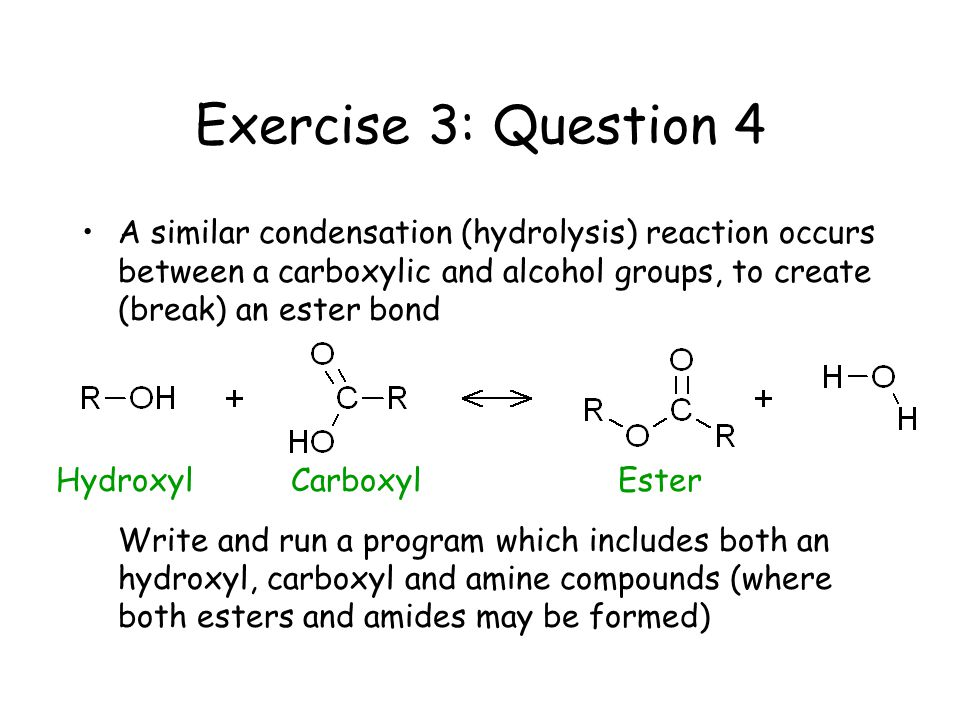 Exercise 3: Question 4 A similar condensation (hydrolysis) reaction occurs between a carboxylic and alcohol groups, to create (break) an ester bond Write and run a program which includes both an hydroxyl, carboxyl and amine compounds (where both esters and amides may be formed) HydroxylCarboxylEster