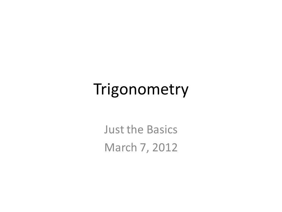 Trigonometry Just the Basics March 7, 2012