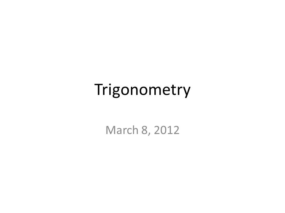 Trigonometry March 8, 2012