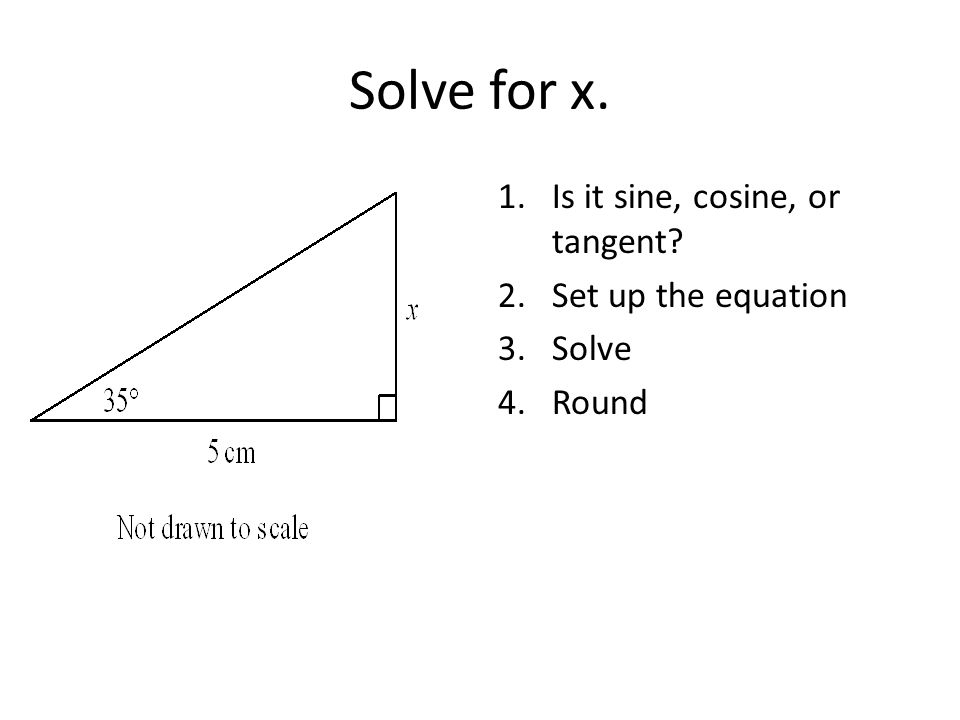 Solve for x. 1.Is it sine, cosine, or tangent 2.Set up the equation 3.Solve 4.Round