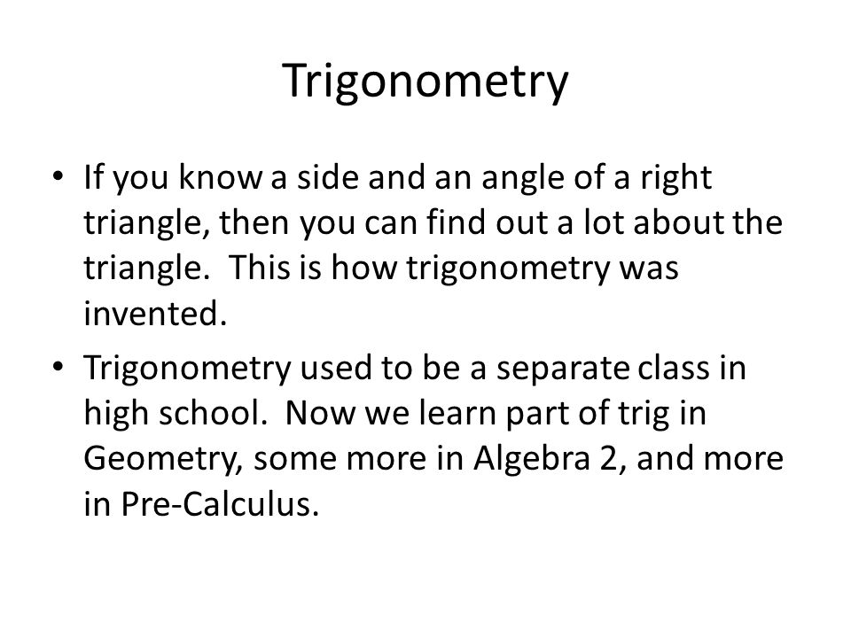 Trigonometry If you know a side and an angle of a right triangle, then you can find out a lot about the triangle.