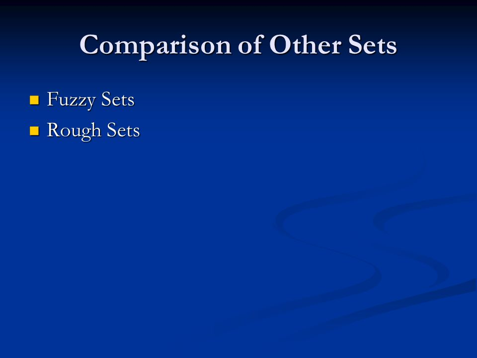 Comparison of Other Sets Fuzzy Sets Fuzzy Sets Rough Sets Rough Sets